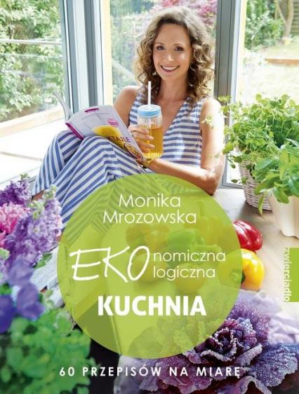 Ekonomiczna ekologiczna kuchnia 60 przepisów na miarę - Monika Mrozowska | okładka