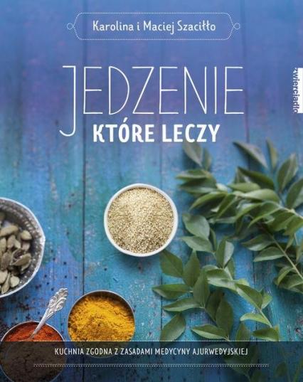 Jedzenie, które leczy Kuchnia zgodna z zasadami medycyny ajurwedyskiej - Szaciłło Karolina, Szaciłło Maciej | okładka