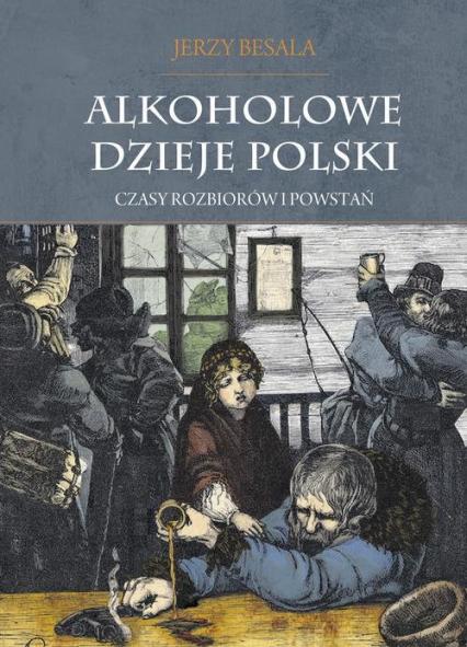 Alkoholowe dzieje Polski Czasy rozbiorów i powstań Tom 2 - Jerzy Besala | okładka