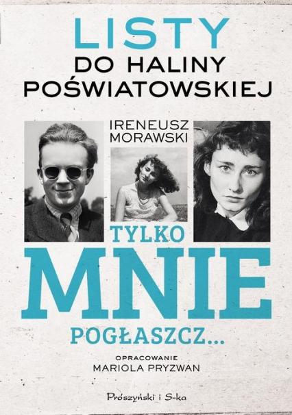 Tylko mnie pogłaszcz Listy do Haliny Poświatowskiej - Ireneusz Morawski | okładka