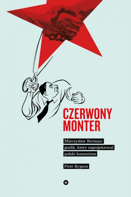 Czerwony monter Mieczysław Berman grafik który zaprojektował polski komunizm - Piotr Rypson | okładka