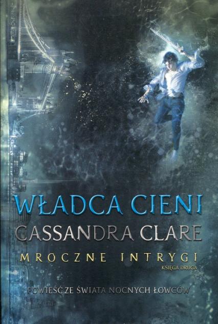 Władca cieni Mroczne Intrygi Księga 2 - Cassandra Clare | okładka