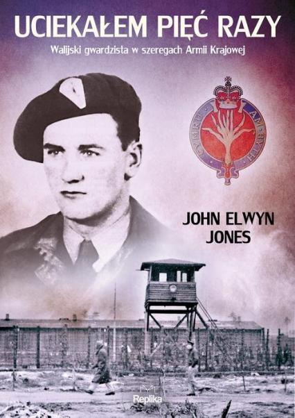 Uciekałem pięć razy Walijski gwardzista w szeregach Armii Krajowej - Jones John Elwyn | okładka