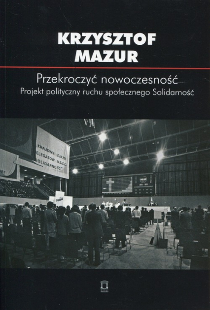 Przekroczyć nowoczesność Projekt polityczny ruchu społecznego Solidarność