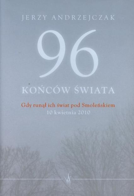 96 końców świata Gdy runął ich świat pod Smoleńskiem 10 kwietnia 2010. Rozmowy z rodzinami ofiar - Jerzy Andrzejczak   okładka