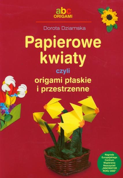 Papierowe kwiaty czyli origami płaskie i przestrzenne - Dorota Dziamska | okładka