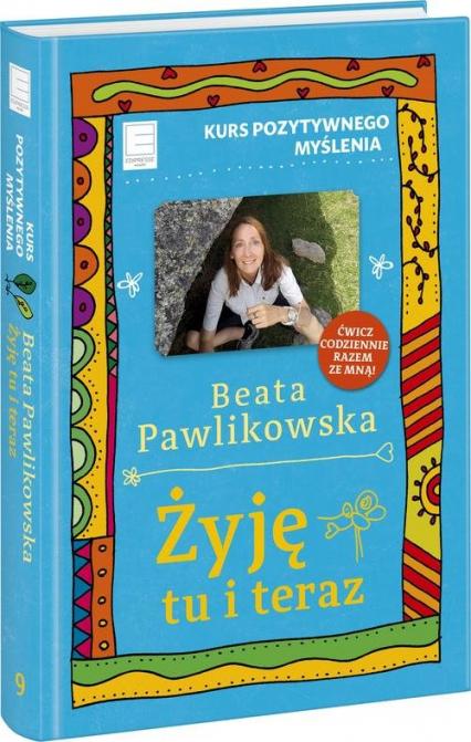 Żyję tu i teraz Kurs pozytywnego myślenia 9 - Beata Pawlikowska   okładka