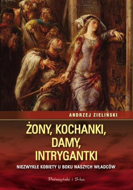 Żony, kochanki, damy, intrygantki Niezwykłe kobiety u boku naszych władców - Andrzej Zieliński | okładka