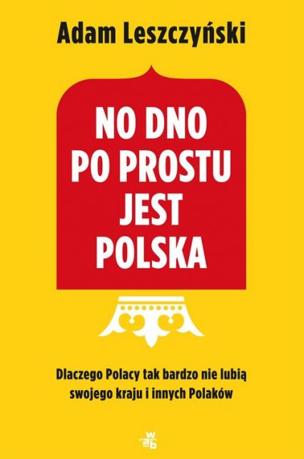 No dno po prostu jest Polska Dlaczego Polacy tak bardzo nie lubią swojego kraju i innych Polaków - Adam Leszczyński | okładka