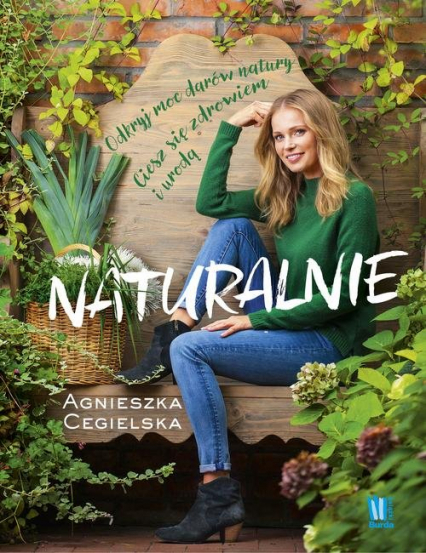 Naturalnie. Odkryj moc darów natury. Ciesz się zdrowiem i urodą - Agnieszka Cegielska | okładka