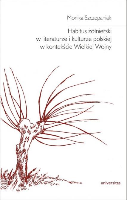 Habitus żołnierski w literaturze i kulturze polskiej w kontekście Wielkiej Wojny - Monika Szczepaniak | okładka