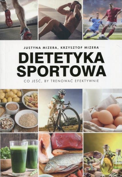 Dietetyka sportowa Co jeść, by trenować efektywnie - Mizera Justyna, Mizera Krzysztof | okładka