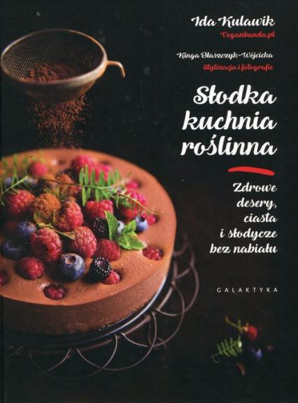 Słodka kuchnia roślinna Zdrowe desery, ciasta i słodycze bez nabiału - Kulawik Ida, Błaszczyk-Wójcicka Kinga   okładka