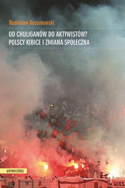 Od chuliganów do aktywistów? Polscy kibice i zmiana społeczna - Radosław Kossakowski | okładka