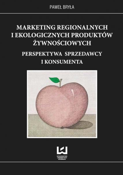 Marketing regionalnych i ekologicznych produktów żywnościowych Perspektywa sprzedawcy i konsumenta - Paweł Bryła   okładka