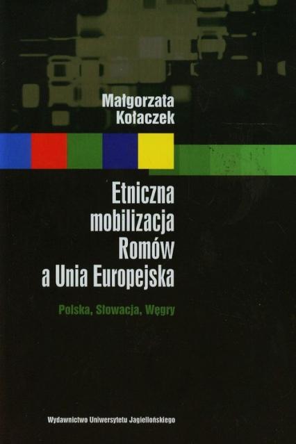 Etniczna mobilizacja Romów a Unia Europejska Polska, Słowacja, Węgry - Małgorzata Kołaczek | okładka