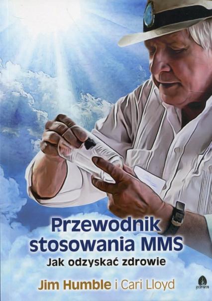 Przewodnik stosowania MMS Jak odzyskać zdrowie - Humble Jim, Lloyd Cari | okładka