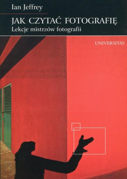 Jak czytać fotografię Lekcje mistrzów fotografii - Ian Jeffrey | okładka
