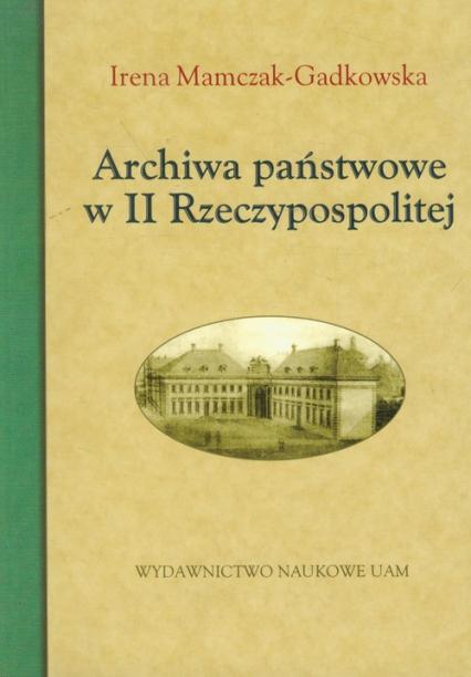 Archiwa państwowe w II Rzeczypospolitej - Irena Mamczak-Gadkowska | okładka