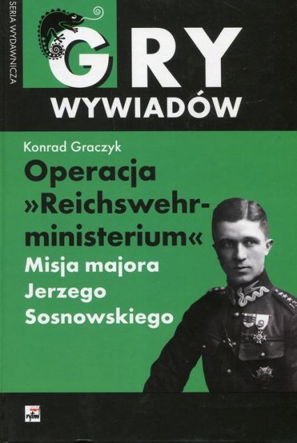 Operacja Reichswehrministerium Misja majora Jerzego Sosnowskiego - Konrad Graczyk   okładka