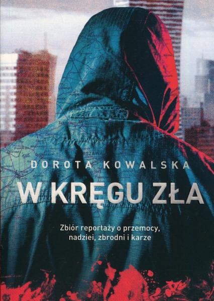 W kręgu zła Zbiór reportaży o przemocy, nadziei, zbrodni i karze - Dorota Kowalska | okładka