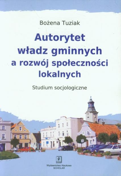 Autorytet władz gminnych a rozwój społeczności lokalnych Studium Socjologiczne - Bożena Tuziak   okładka