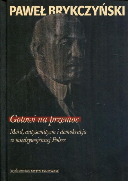Gotowi na przemoc Mord, antysemityzm i demokracja w międzywojennej Polsce - Paweł Brykczyński | okładka