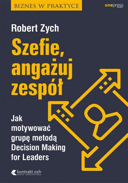 Szefie, angażuj zespół Jak motywować grupę metodą Decision Making for Leaders - Robert Zych | okładka