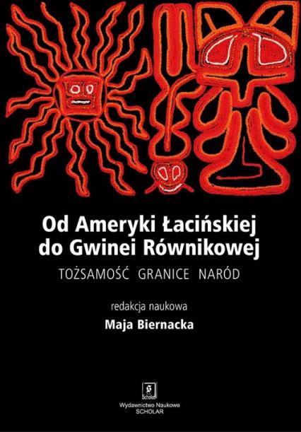 Od Ameryki Łacińskiej do Gwinei Równikowej Tożsamośc, granice, naród - Maja Biernacka | okładka