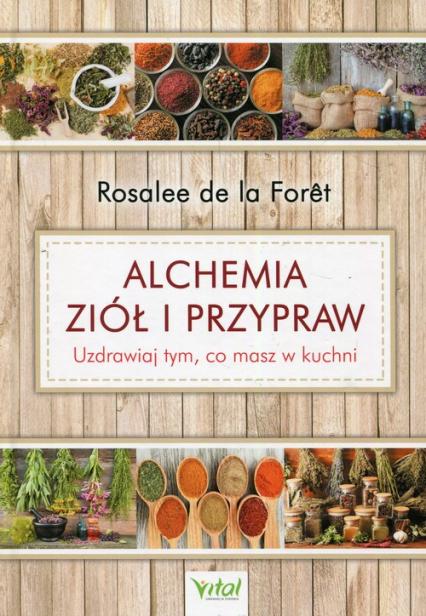 Alchemia ziół i przypraw Uzdrawiaj tym, co masz w kuchni - Foret de la Rosalee | okładka