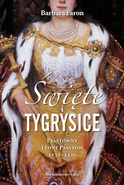 Święte i tygrysice Piastówny i żony Piastów 1138-1320 - Barbara Faron | okładka