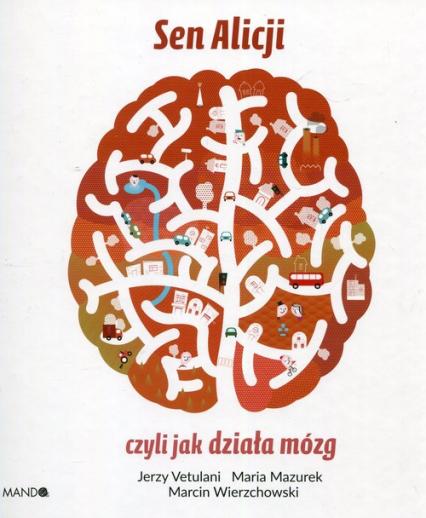 Sen Alicji czyli jak działa mózg - Vetulani Jerzy, Mazurek Maria, Wierzchowski Marcin | okładka