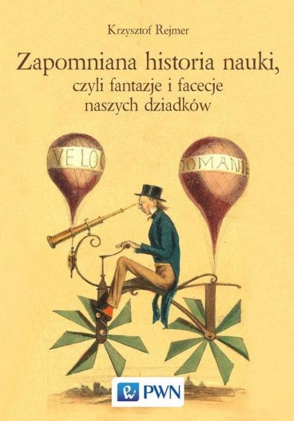 Zapomniana historia nauki, czyli fantazje i facecje naszych dziadków - Krzysztof Rejmer   okładka
