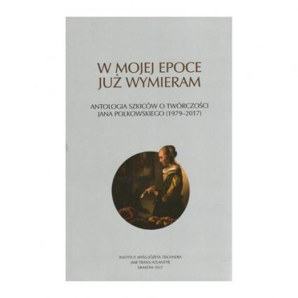 W mojej epoce już wymieram Antologia szkiców o twórczości J. Polkowskiego - zbiorowa praca | okładka