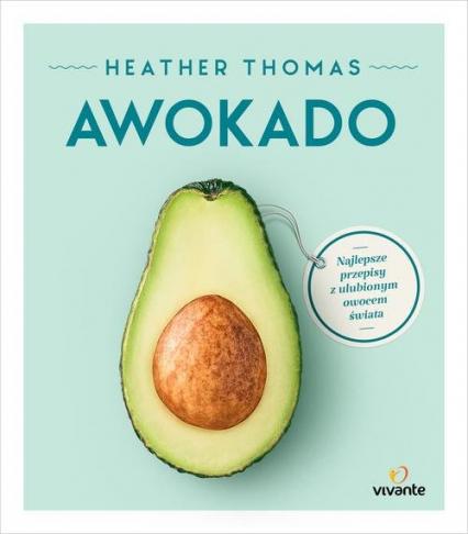 Awokado Najlepsze przepisy z ulubionym owocem świata - Heather Thomas | okładka