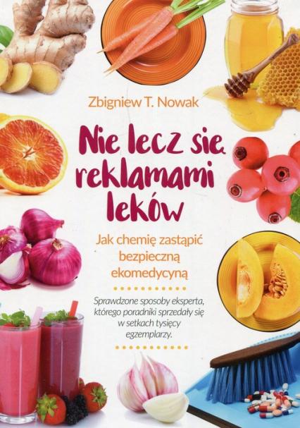 Nie lecz się reklamami leków Jak chemię zastąpić bezpieczną ekomedycyną - Nowak Zbigniew T. | okładka