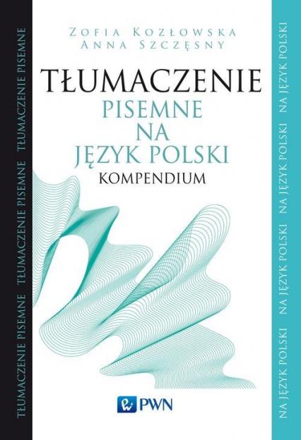 Tłumaczenie pisemne na język polski Kompendium - Kozłowska Zofia, Szczęsny Anna | okładka