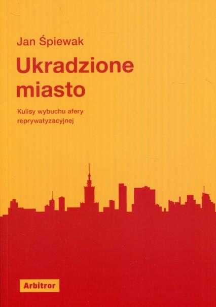 Ukradzione miasto Kulisy wybuchu afery reprywatyzacyjnej - Jan Śpiewak | okładka