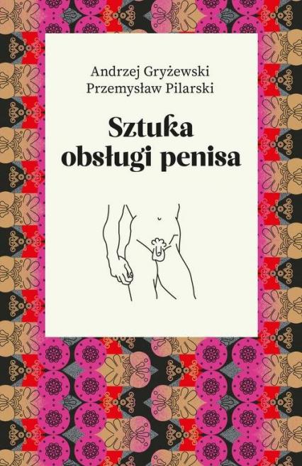 Sztuka obsługi penisa - Gryżewski Andrzej, Pilarski Przemysław | okładka