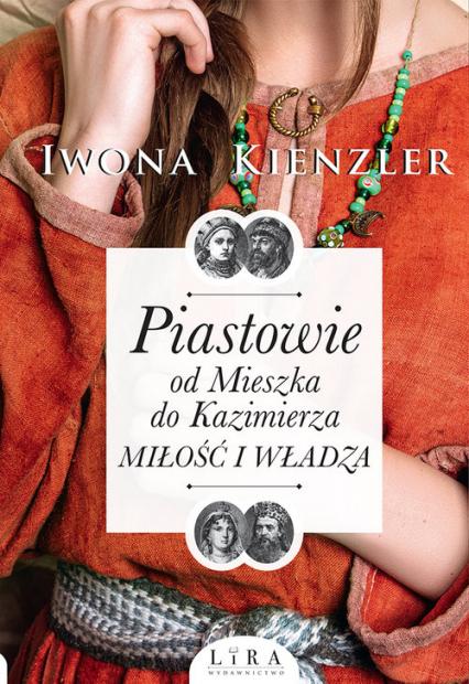 Piastowie od Mieszka do Kazimierza Miłość i władza - Iwona Kienzler | okładka