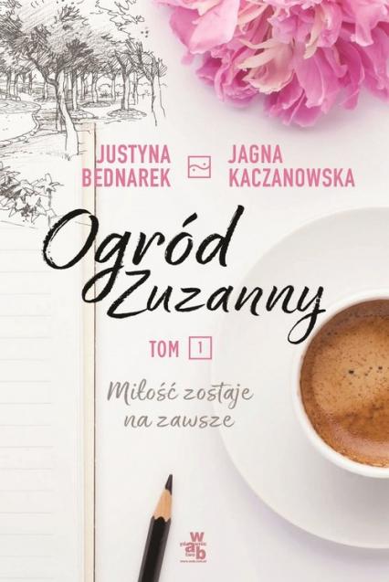 Ogród Zuzanny Tom 1 Miłośc zostaje na zawsze - Bednarek Justyna, Kaczanowska Jagna | okładka