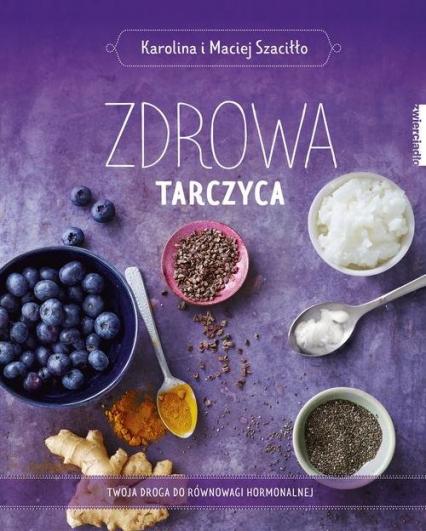 Zdrowa tarczyca Twoja droga do równowagi hormonalnej - Szaciłło Karolina, Szaciłło Maciej | okładka