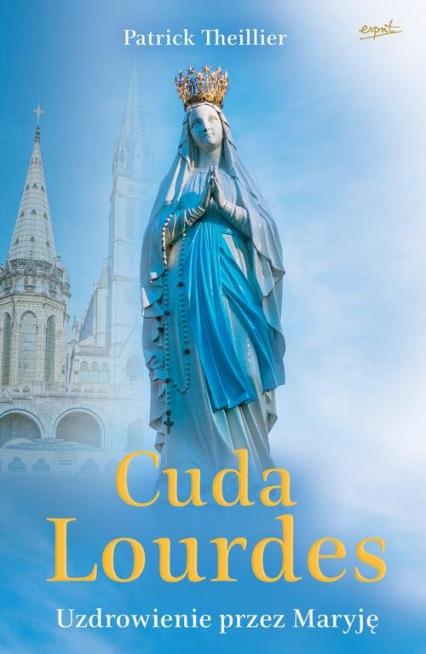 Cuda Lourdes Uzdrowienie przez Maryję - Patrick Theillier   okładka