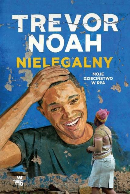 Nielegalny  Moje dzieciństwo w RPA - Trevor Noah   okładka