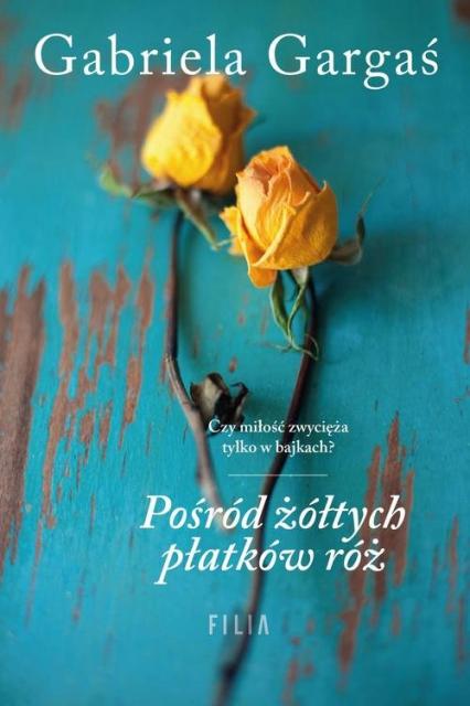 Pośród żółtych płatków róż - Gabriela Gargaś | okładka