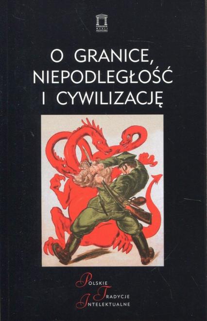O granice, niepodległość i cywilizację Szkice o wojnie polsko-bolszewickiej -  | okładka