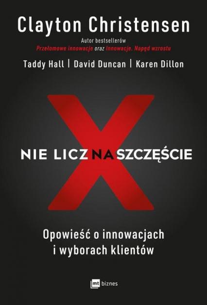 Nie licz na szczęście! Opowieść o innowacjach i wyborach klientów - Christensen Clayton, Hall Taddy, Duncan David | okładka