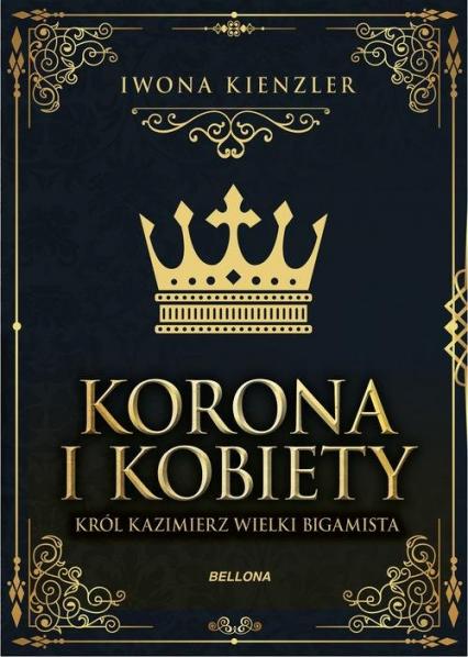 Korona i kobiety Król Kazimierz wielki bigamista - Iwona Kienzler | okładka