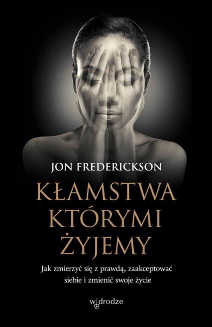 Kłamstwa, którymi żyjemy Jak zmierzyć się z prawdą, zaakceptować siebie i zmienić swoje życie - Jon Frederickson | okładka
