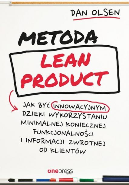 Metoda Lean Product Jak być innowacyjnym dzięki wykorzystaniu minimalnej koniecznej funkcjonalności i informacji zwrotnej od klientów - Dan Olsen | okładka